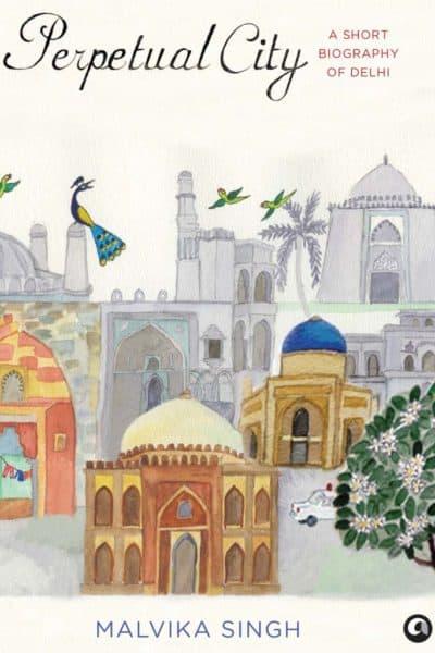 Perpetual City A Short Biography of Delhi