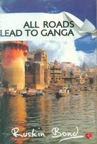 All Roads Lead to Ganga by Ruskin Bond