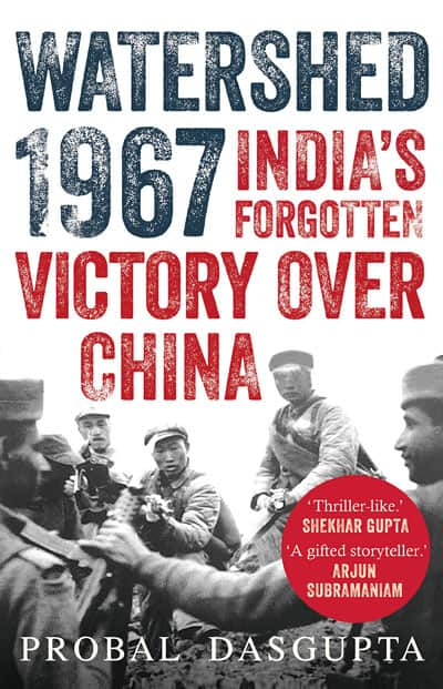 Watershed 1967 Indias Forgotten Victory Over China By Probal Dasgupta